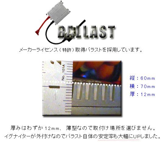 特許取得バラストを採用しています。厚みはわずか12ミリ、縦60ミリ、横70ミリと超コンパクト。なので、取り付け場所を選びません。更に、イグナイターが外付けなので、バラスト自体の安定率も大幅にUPしました。